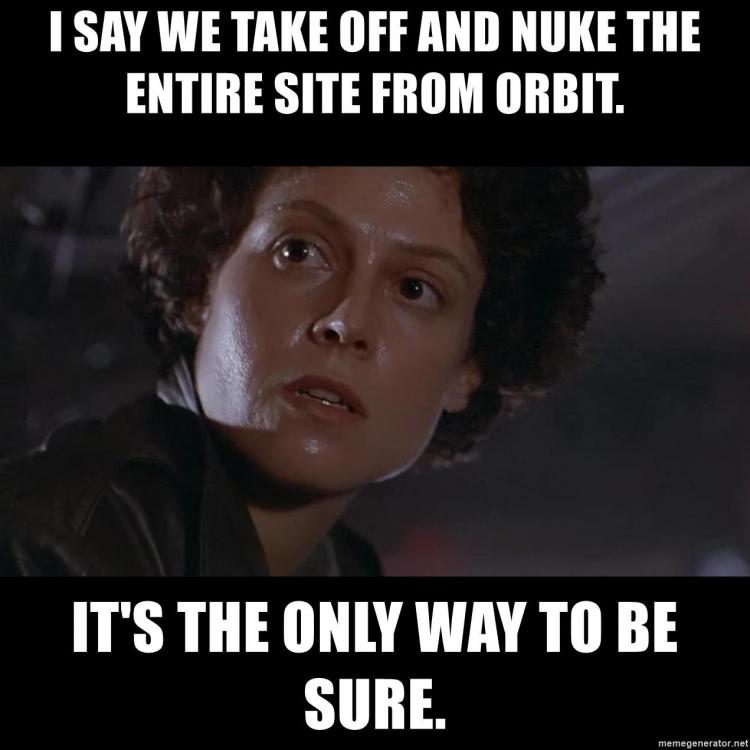 i-say-we-take-off-and-nuke-the-entire-site-from-orbit-its-the-only-way-to-be-sure.thumb.jpg.7cb10404f34531f9bb197a71897592ba.jpg